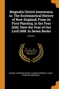Magnalia Christi Americana; Or, the Ecclesiastical History of New-England; From Its First Planting, in the Year 1620, Unto the Year of Our Lord 1698.