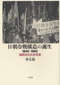 日朝冷戰構造の誕生 1945-1965 封印された外交史