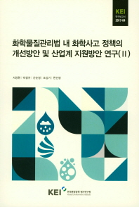 화학물질관리법 내 화학사고 정책의 개선방안 및 산업계 지원방안 연구(II)