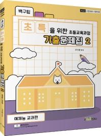 백구팀 초특을 위한 초등교육과정 기출문제집. 2: 예체능 교과편(2022)