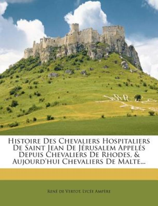 Histoire Des Chevaliers Hospitaliers de Saint Jean de Jerusalem Appeles Depuis Chevaliers de Rhodes, & Aujourd'hui Chevaliers de Malte...