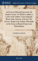 An Essay on Musical Expression. By Charles Avison. To Which is Added, a Letter to the Author, Concerning the Music of the Ancients, Likewise, Mr. Avis