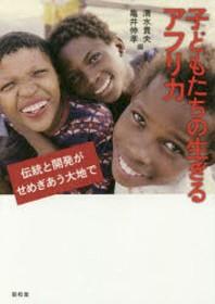 子どもたちの生きるアフリカ 傳統と開發がせめぎあう大地で