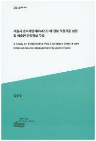 서울시 초미세먼지(PM2.5) 예 경보 적정기준 설정 및 배출원 관리정보 구축