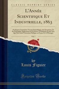 L'Annee Scientifique Et Industrielle, 1863, Vol. 7