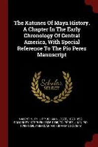 The Katunes of Maya History. a Chapter in the Early Chronology of Central America, with Special Reference to the Pio Perez Manuscript
