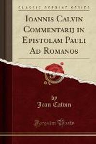 Ioannis Calvin Commentarij in Epistolam Pauli Ad Romanos (Classic Reprint)