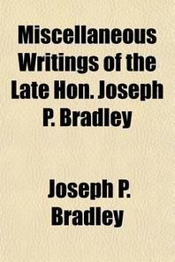"""Miscellaneous Writings of the Late Hon. Joseph P. Bradley; And a Review of His """"Judicial Record,"""" by William Draper Lewis and an Account of His """"Disse"""