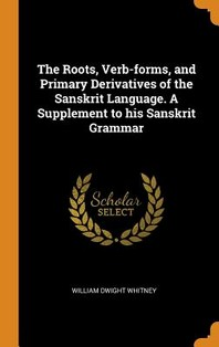 The Roots, Verb-Forms, and Primary Derivatives of the Sanskrit Language. a Supplement to His Sanskrit Grammar