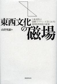 東西文化の磁場 日本近代の建築.デザイン.工藝における境界的作用史の硏究