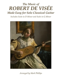 The Music of Robert de Visee Made Easy for Solo Classical Guitar