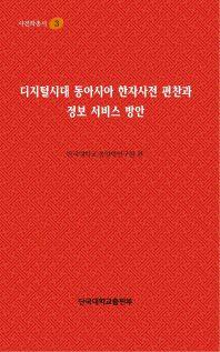 디지털시대 동아시아 한자사전 편찬과 정보 서비스 방안