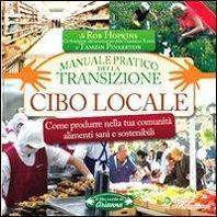 Cibo locale. Come produrre nella tua comunit? alimenti sani e sostenibili. Manuale pratico della transizione