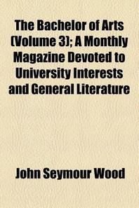The Bachelor of Arts (Volume 3); A Monthly Magazine Devoted to University Interests and General Literature