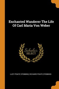Enchanted Wanderer the Life of Carl Maria Von Weber
