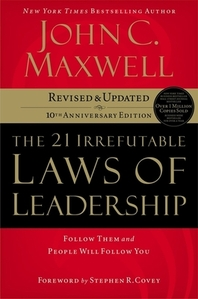 21 IRREFUTABLE LAWS OF LEADERSHIP : FOLLOW THEM AND PEOPLE WILL FOLLOW YOU