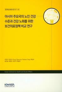 아시아 주요국의 노인 건강 수준과 건강 노화를 위한 보건의료정책 비교 연구