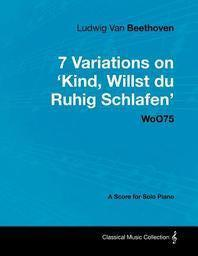 Ludwig Van Beethoven - 7 Variations on 'Kind, Willst Du Ruhig Schlafen' Woo75 - A Score for Solo Piano