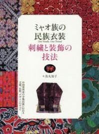 ミャオ族の民族衣裝 刺繡と裝飾の技法 中國貴州省の少數民族に傳わる文樣,色彩,デザインのすべて