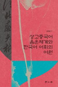 상고중국어 음운체계와 한국어 어휘의 어원