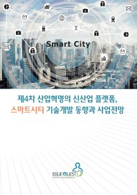 제4차 산업혁명의 신산업 플랫폼 스마트시티 기술개발 동향과 사업전망
