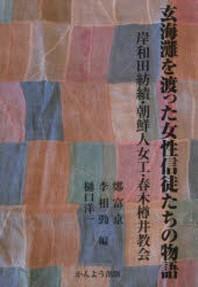 玄海灘を渡った女性信徒たちの物語 岸和田紡績.朝鮮人女工.春木樽井敎會