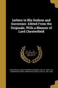 Letters to His Godson and Successor. Edited from the Originals, with a Memoir of Lord Chesterfield
