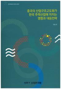 중국의 산업구조고도화가 한국 주력산업에 미치는 영향과 대응전략
