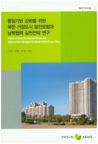 통일기반 강화를 위한 북한 거점도시 발전모형과 남북협력 실천전략 연구