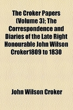 The Croker Papers; The Correspondence and Diaries of the Late Right Honourable John Wilson Croker1809 to 1830 Volume 3