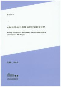 서울시 민간투자사업 추진을 위한 단계별 관리 방안 연구