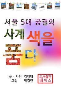 서울 5대 궁궐의 사계 색을 품다