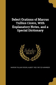Select Orations of Marcus Tullius Cicero, with Explanatory Notes, and a Special Dictionary