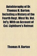 Autobioraphy of Dr. Thomas H. Barton; Including a History of the Fourth Regt. West Va. Vol. INF'y, with an Account of Col. Lightburn's Retreat Down th
