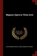 Mignon; Opera in Three Acts