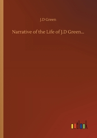 Narrative of the Life of J.D Green...