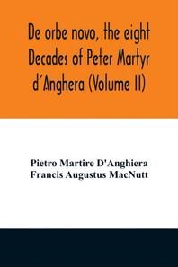 De orbe novo, the eight Decades of Peter Martyr d'Anghera (Volume II)