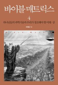 바이블 매트릭스. 4(상): 하나님들의 과학기술과 우리가 창조해야 할 미래