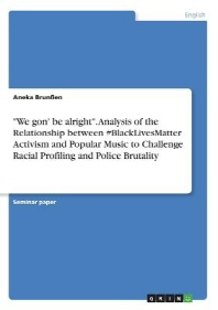We gon' be alright. Analysis of the Relationship between #BlackLivesMatter Activism and Popular Music to Challenge Racial Profiling and Police Brutali
