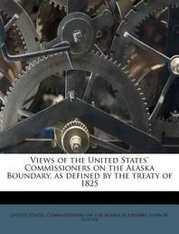 Views of the United States' Commissioners on the Alaska Boundary, as Defined by the Treaty of 1825