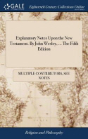 Explanatory Notes Upon the New Testament. By John Wesley, ... The Fifth Edition