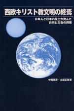 西歐キリスト敎文明の終焉 日本人と日本の風土が育んだ自然と生命の攝理