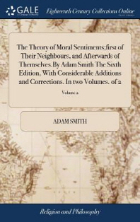 The Theory of Moral Sentiments;first of Their Neighbours, and Afterwards of Themselves.by Adam Smith the Sixth Edition, with Considerable Additions an