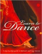 Learn to Dance : A Step-by-step Guide to Ballroom and Latin Dances