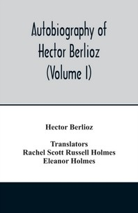 Autobiography of Hector Berlioz, member of the Institute of France, from 1803 to 1865. Comprising his travels in Italy, Germany, Russia, and England (