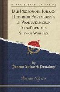 Die Padagogik Johann Heinrich Pestalozzi's in Wortgetreuen Auszugen Aus Seinen Werken (Classic Reprint)