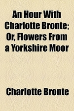 An Hour with Charlotte Bronte; Or, Flowers from a Yorkshire Moor