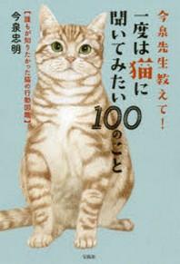 今泉先生敎えて!一度は猫に聞いてみたい100のこと 誰もが知りたかった猫の行動圖鑑