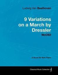 Ludwig Van Beethoven - 9 Variations on a March by Dressler - WoO 63 - A Score for Solo Piano;With a Biography by Joseph Otten