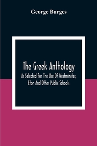The Greek Anthology, As Selected For The Use Of Westminster, Eton And Other Public Schools